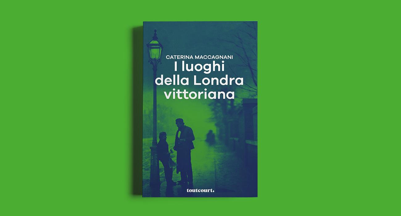 La copertina del libro I luoghi della Londra vittoriana di Caterina Maccagnani, pubblicato dalla casa editrice Toutcourt